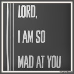 Lord, I am So Mad at You