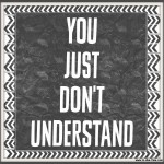 You Just Don't Understand