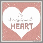 My Uncompassionate Heart