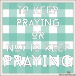 To Keep Praying or Not to Keep Praying?
