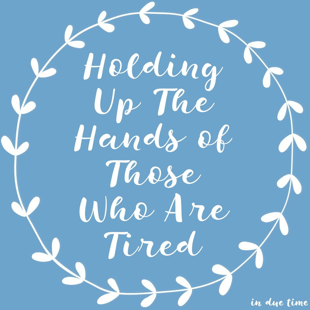 Holding Up The Hands of Those Who Are Tired
