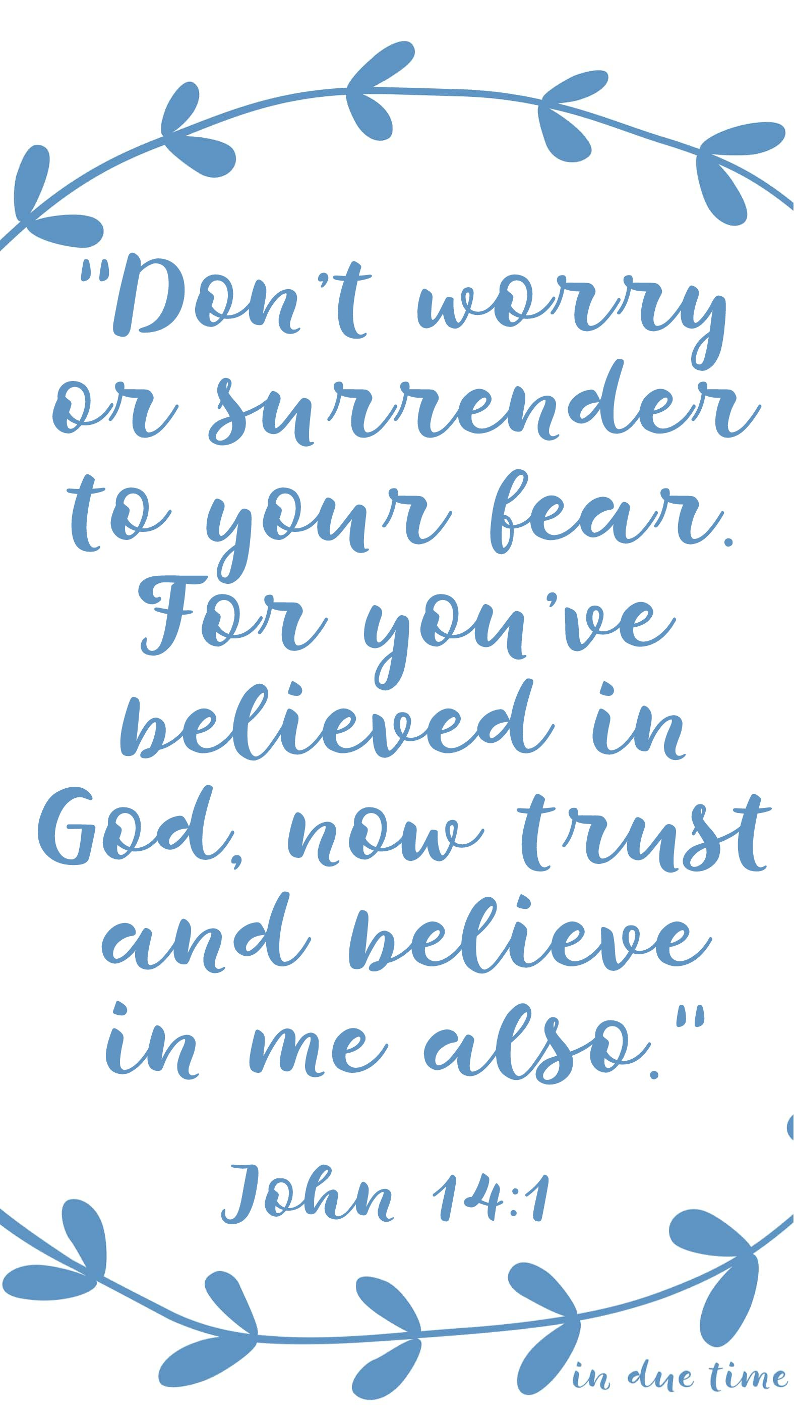 """Don't worry or surrender to your fear.[a] For you've believed in God, now trust and believe in me also."