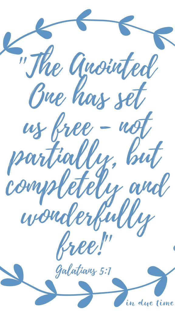 the Anointed One has set us free—not partially, but completely and wonderfully free galatians 5 in due time blog