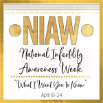 National Infertility Awareness Week – What I Want You to Know